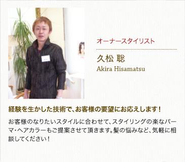 オーナースタイリスト久松聡Akira Hisamatsu経験を生かした技術で、お客様の要望にお応えします!お客様のなりたいスタイルに合わせて、スタイリングの楽なパーマ・ヘアカラーもご提案させて頂きます。髪の悩みなど、気軽に相談してください!