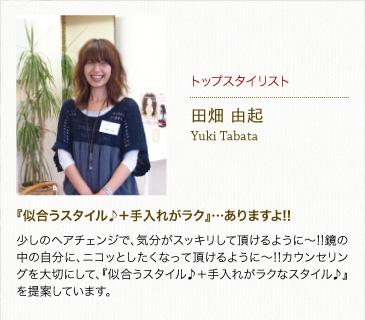 トップスタイリスト田畑由起Yuki Tabata『似合うスタイル♪+手入れがラク』…ありますよ!!少しのヘアチェンジで、気分がスッキリして頂けるように~!!鏡の中の自分に、ニコッとしたくなって頂けるように~!!カウンセリングを大切にして、『似合うスタイル♪+手入れがラクなスタイル♪』を提案しています。
